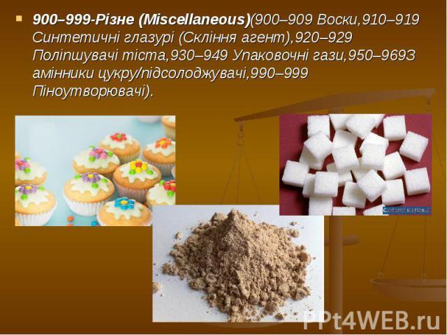 900–999-Різне (Miscellaneous)(900–909 Воски,910–919 Синтетичні глазурі (Скління агент),920–929 Поліпшувачі тіста,930–949 Упаковочні гази,950–969З амінники цукру/підсолоджувачі,990–999 Піноутворювачі). 900–999-Різне (Miscellaneous)(900–909 Воски,910–…