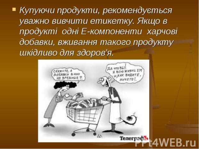 Купуючи продукти, рекомендується уважно вивчити етикетку. Якщо в продукті одні Е-компоненти харчові добавки, вживання такого продукту шкідливо для здоров'я. Купуючи продукти, рекомендується уважно вивчити етикетку. Якщо в продукті …