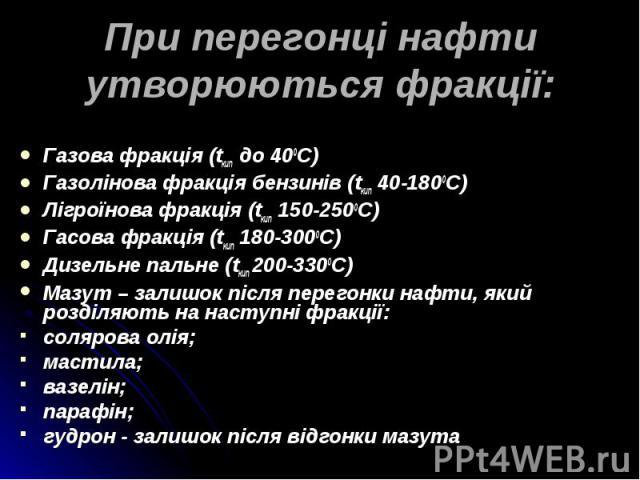 Газова фракція (tкип до 400С) Газова фракція (tкип до 400С) Газолінова фракція бензинів (tкип 40-1800C) Лігроїнова фракція (tкип 150-2500С) Гасова фракція (tкип 180-3000С) Дизельне пальне (tкип 200-3300С) Мазут – залишок після перегонки нафти, який …