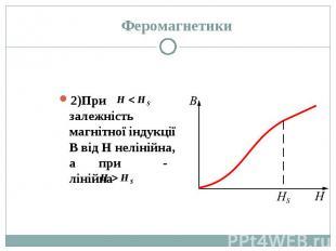 2)При залежність магнітної індукції В від Н нелінійна, а при - лінійна 2)При зал
