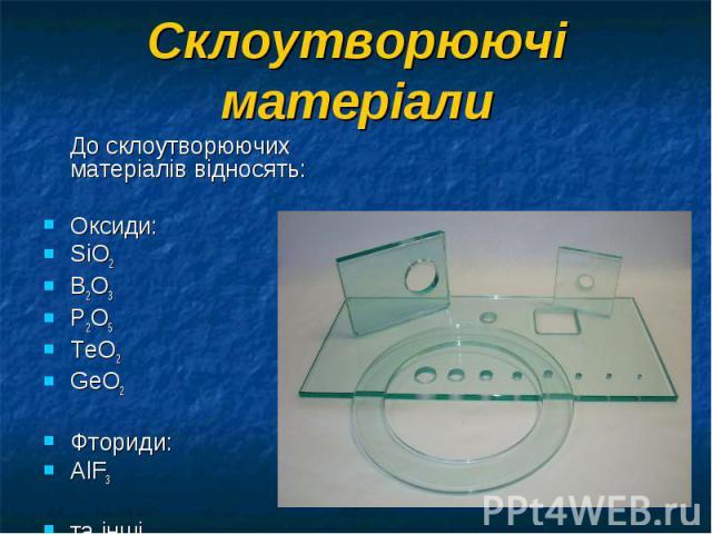 До склоутворюючих матеріалів відносять: До склоутворюючих матеріалів відносять: Оксиди: SiO2 B2O3 P2O5 ТeO2 GeO2 Фториди: AlF3 та інші.