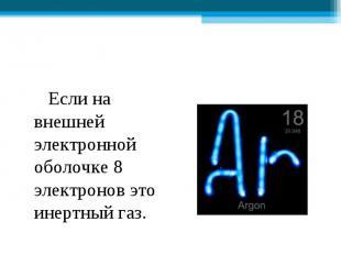 Если на внешней электронной оболочке 8 электронов это инертный газ. Если на внеш