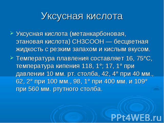 Уксусная кислота Уксусная кислота (метанкарбоновая, этановая кислота) CH3COOH — бесцветная жидкость с резким запахом и кислым вкусом. Температура плавления составляет 16, 75°С, температура кипения 118, 1°; 17, 1° при давлении 10 мм. рт. столба, 42, …