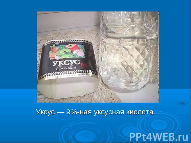 Уксус — 9%-ная уксусная кислота. Уксус — 9%-ная уксусная кислота.