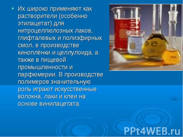 Их широко применяют как растворители (особенно этилацетат) для нитроцеллюлозных лаков, глифталевых и полиэфирных смол, в производстве киноплёнки и целлулоида, а также в пищевой промышленности и парфюмерии. В производстве полимеров значительную роль …