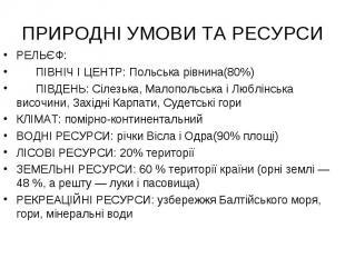 ПРИРОДНІ УМОВИ ТА РЕСУРСИ РЕЛЬЄФ: ПІВНІЧ І ЦЕНТР: Польська рівнина(80%) ПІВДЕНЬ: