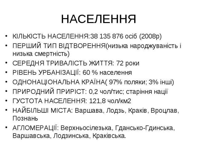 НАСЕЛЕННЯ КІЛЬКІСТЬ НАСЕЛЕННЯ:38 135 876 осіб (2008р) ПЕРШИЙ ТИП ВІДТВОРЕННЯ(низька народжуваність і низька смертність) СЕРЕДНЯ ТРИВАЛІСТЬ ЖИТТЯ: 72 роки РІВЕНЬ УРБАНІЗАЦІЇ: 60 % населення ОДНОНАЦІОНАЛЬНА КРАЇНА( 97% поляки; 3% інші) ПРИРОДНИЙ ПРИРІ…