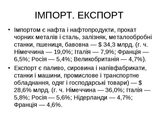 ІМПОРТ. ЕКСПОРТ Імпортом є нафта і нафтопродукти, прокат чорних металів і сталь, залізняк, металообробні станки, пшениця, бавовна — $ 34,3 млрд. (г. ч. Німеччина — 19,0%; Італія — 7,9%; Франція — 6,5%; Росія — 5,4%; Великобританія — 4,7%). Експорт є…