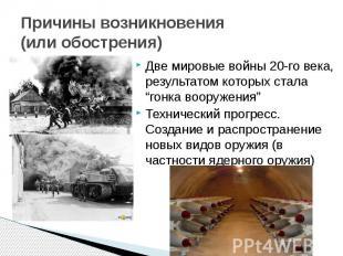 Причины возникновения (или обострения) Две мировые войны 20-го века, результатом