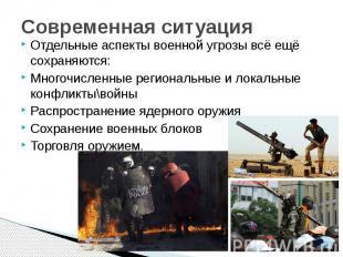 Современная ситуация Отдельные аспекты военной угрозы всё ещё сохраняются: Много