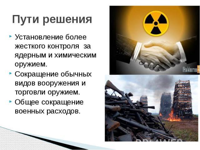 Пути решения Установление более жесткого контроля за ядерным и химическим оружием. Сокращение обычных видов вооружения и торговли оружием. Общее сокращение военных расходов.