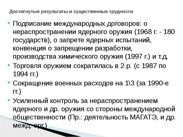 Достигнутые результаты и существенные трудности Подписание международных договоров: о нераспространении ядерного оружия (1968 г. - 180 государств), о запрете ядерных испытаний, конвенция о запрещении разработки, производства химического оружия (1997…