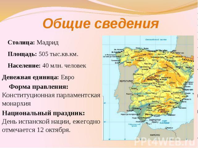 Общие сведения Столица: Мадрид Площадь: 505 тыс.кв.км. Население: 40 млн. человек Денежная единица: Евро Форма правления: Конституционная парламентская монархия Национальный праздник: День испанской нации, ежегодно отмечается 12 октября.
