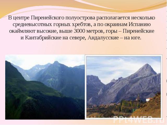 В центре Пиренейского полуострова располагается несколько средневысотных горных хребтов, а по окраинам Испанию окаймляют высокие, выше 3000 метров, горы – Пиренейские и Кантабрийские на севере, Андалусские – на юге. В центре Пиренейского полуострова…