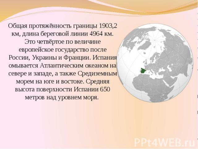 Общая протяжённость границы 1903,2 км, длина береговой линии 4964 км. Это четвёртое по величине европейское государство после России, Украины и Франции. Испания омывается Атлантическим океаном на севере и западе, а также Средиземным морем на юге и в…