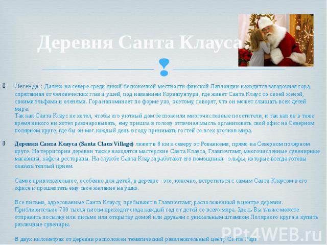 Деревня Санта Клауса Легенда : Далеко на севере среди дикой бесконечной местности финской Лапландии находится загадочная гора, спрятанная от человеческих глаз и ушей, под названием Корватунтури, где живет Санта Клаус со своей женой, своими эльфами и…