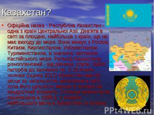 Казахстан? Офіційна назва - Республіка Казахстан - одна з країн Центральної Азії