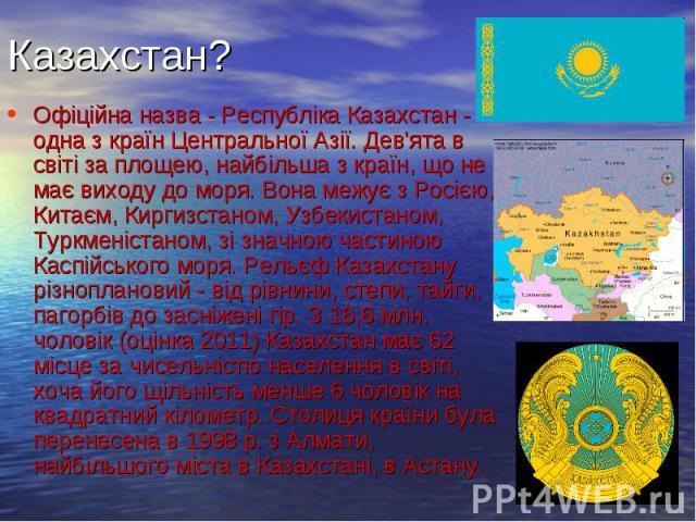 Казахстан? Офіційна назва - Республіка Казахстан - одна з країн Центральної Азії. Дев'ята в світі за площею, найбільша з країн, що не має виходу до моря. Вона межує з Росією, Китаєм, Киргизстаном, Узбекистаном, Туркменістаном, зі значною частиною Ка…