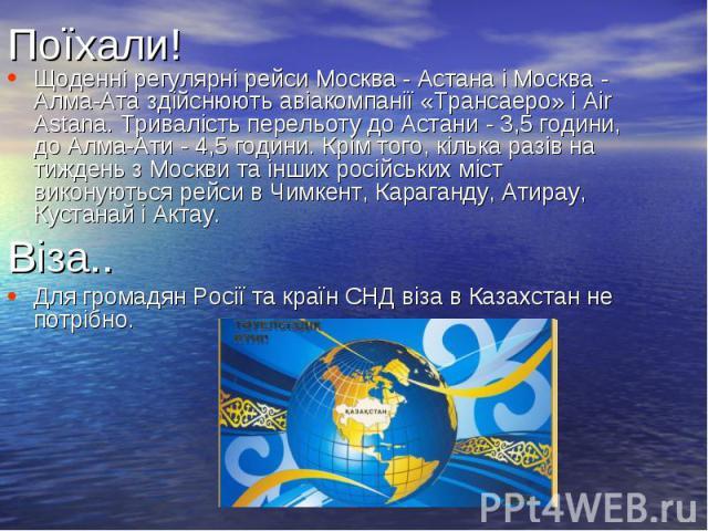 Поїхали! Щоденні регулярні рейси Москва - Астана і Москва - Алма-Ата здійснюють авіакомпанії «Трансаеро» і Air Astana. Тривалість перельоту до Астани - 3,5 години, до Алма-Ати - 4,5 години. Крім того, кілька разів на тиждень з Москви та інших російс…