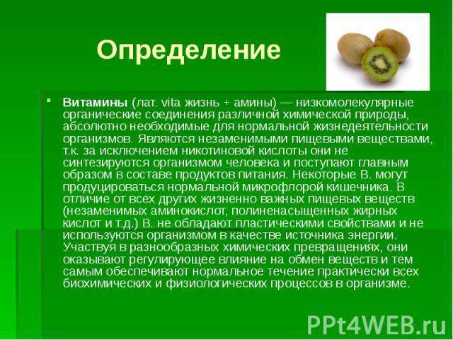 Определение Витамины (лат. vita жизнь + амины)— низкомолекулярные органические соединения различной химической природы, абсолютно необходимые для нормальной жизнедеятельности организмов. Являются незаменимыми пищевыми веществами, т.к. за исклю…
