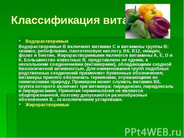 Классификация витаминов Водорастворимые Водорастворимые В включают витамин С и витамины группы В: тиамин, рибофлавин, пантотеновую кислоту, В6, В12, ниацин, фолат и биотин, Жирорастворимыми являются витамины А, Е, D и К. Большинство известных В. пре…