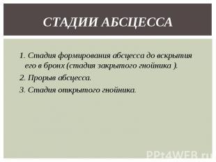 1. Стадия формирования абсцесса до вскрытия его в бронх (стадия закрытого гнойни
