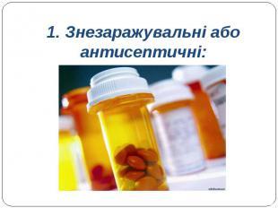1. Знезаражувальні або антисептичні: