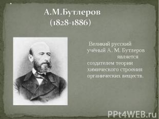Великий русский учёный А. М. Бутлеров является создателем теории химического стр