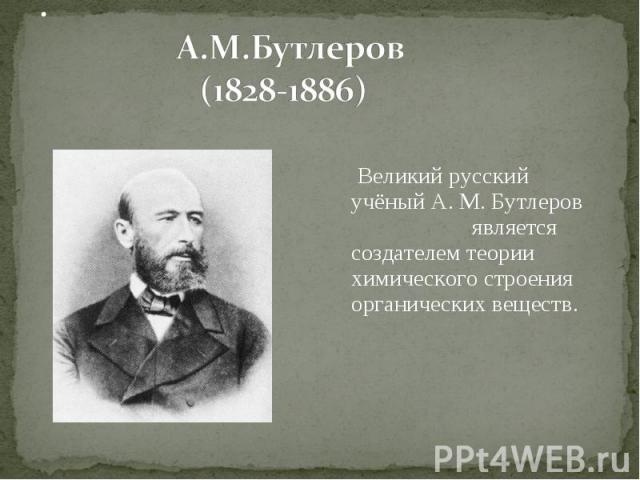 Великий русский учёный А. М. Бутлеров является создателем теории химического строения органических веществ. Великий русский учёный А. М. Бутлеров является создателем теории химического строения органических веществ.