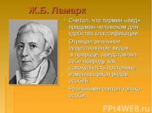 Считал, что термин «вид» придуман человеком для удобства классификации. Считал,