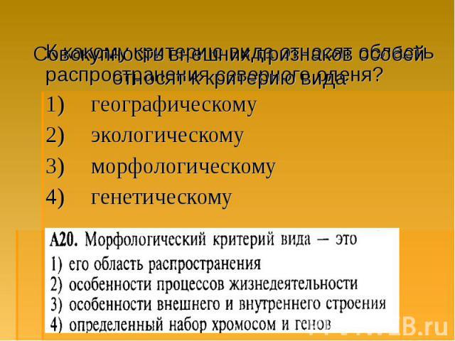К какому критерию вида относят область распространения северного оленя? К какому критерию вида относят область распространения северного оленя? 1) географическому 2) экологическому 3) морфологическому 4) генетическому