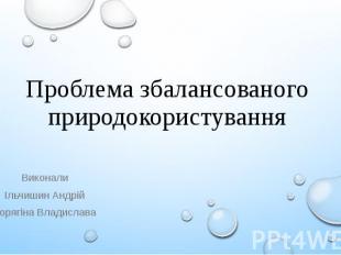 Проблема збалансованого природокористування Виконали Ільчишин Андрій Корягіна Вл