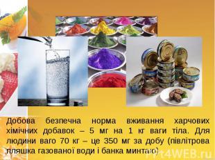 Добова безпечна норма вживання харчових хімічних добавок – 5 мг на 1 кг ваги тіл