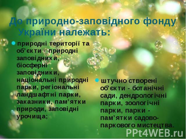 До природно-заповідного фонду України належать: природні території та об'єкти - природні заповідники, біосферні заповідники, національні природні парки, регіональні ландшафтні парки, заказники, пам'ятки природи, заповідні урочища;