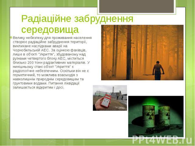 """Радіаційне забруднення середовища Велику небезпеку для проживання населення створює радіаційне забруднення території, викликане наслідками аварії на Чорнобильській АЕС. За оцінкою фахівців, лише в об'єкті """"Укриття"""", збудованому над руїнами…"""