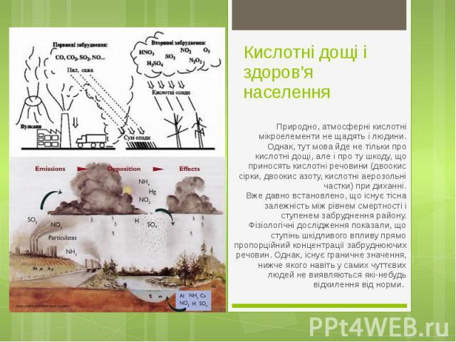 Кислотні дощі і здоров'я населення Природно, атмосферні кислотні мікроелементи не щадять і людини. Однак, тут мова йде не тільки про кислотні дощі, але і про ту шкоду, що приносять кислотні речовини (двоокис сірки, двоокис азоту, кислотні аерозольні…