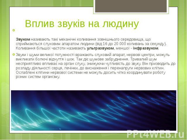 Вплив звуків на людину Звуком називають такі механічні коливання зовнішнього середовища, що сприймаються слуховим апаратом людини (від 16 до 20 000 коливань за секунду). Коливання більшої частоти називають ультразвуком, меншої - інфразвуком. Звуки і…