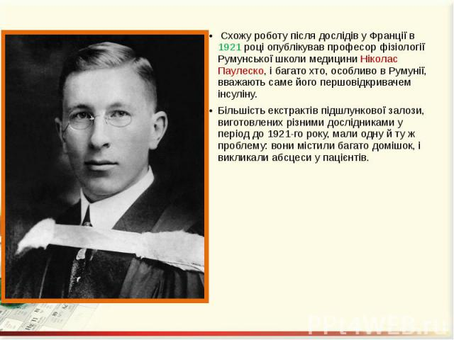 Схожу роботу після дослідів у Франції в 1921 році опублікував професор фізіології Румунської школи медицини Ніколас Паулеско, і багато хто, особливо в Румунії, вважають саме його першовідкривачем інсуліну. Схожу роботу після дослідів у Франції в 192…