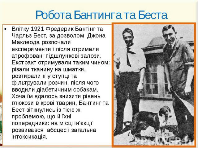 Робота Бантинга та Беста Влітку 1921 Фредерик Бантінг та Чарльз Бест, за дозволом Джона Маклеода розпочали експерименти і після отримали атрофовані підшлункові залози. Екстракт отримували таким чином: різали тканину на шматки, розтирали її у ступці …