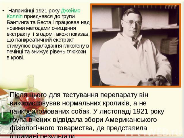 Наприкінці 1921 року Джеймс Колліп приєднався до групи Бантинга та Беста і працював над новими методами очищення екстракту і згодом також показав, що панкреатичний екстракт стимулює відкладання глікогену в печінці та знижує рівень глюкози в крові. Н…