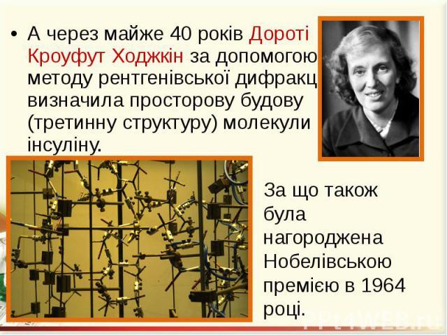 А через майже 40 років Дороті Кроуфут Ходжкін за допомогою методу рентгенівської дифракції визначила просторову будову (третинну структуру) молекули інсуліну. А через майже 40 років Дороті Кроуфут Ходжкін за допомогою методу рентгенівської дифракції…