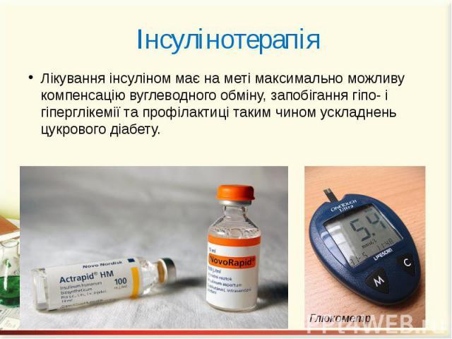 Інсулінотерапія Лікування інсуліном має на меті максимально можливу компенсацію вуглеводного обміну, запобігання гіпо- і гіперглікемії та профілактиці таким чином ускладнень цукрового діабету.