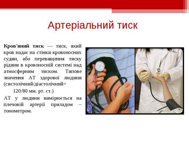 Кров'яний тиск — тиск, який кров надає на стінки кровоносних судин, або перевищення тиску рідини в кровоносній системі над атмосферним тиском. Типове значення АТ здорової людини (систолічний/діастолічний= Кров'яний тиск — тиск, який кров надає на ст…