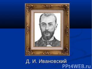 Д. И. Ивановский Д. И. Ивановский