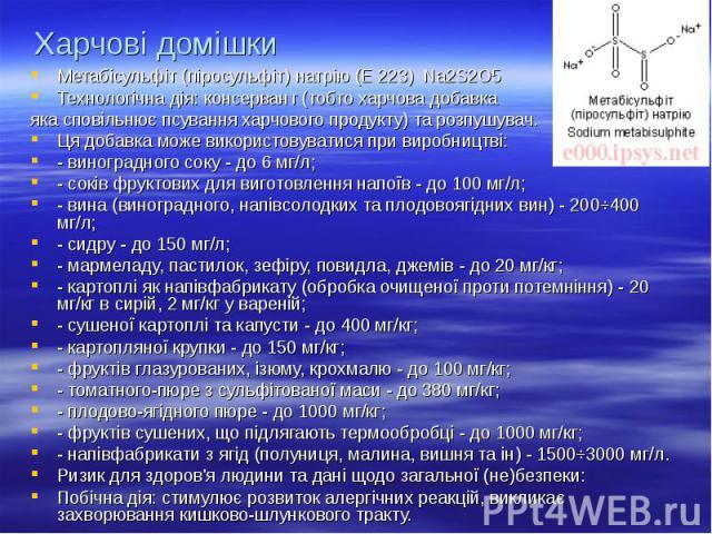 Харчові домішки Метабісульфіт (піросульфіт) натрію (Е 223) Na2S2O5 Технологічна дія: консервант (тобто харчова добавка яка сповільнює псування харчового продукту) та розпушувач. Ця добавка може використовуватися при виробництві: - виноградного соку …