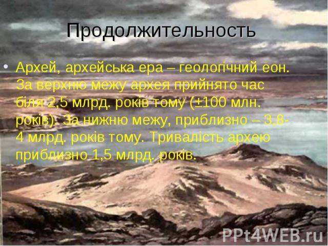 Архей, архейська ера – геологічний еон. За верхню межу архея прийнято час біля 2,5 млрд. років тому (±100 млн. років). За нижню межу, приблизно – 3,8-4 млрд. років тому. Тривалість архею приблизно 1,5 млрд. років. Архей, архейська ера – геологічний …