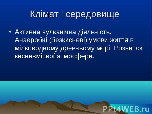 Активна вулканічна діяльність. Анаеробні (безкисневі) умови життя в мілководному древньому морі. Розвиток кисневмісної атмосфери. Активна вулканічна діяльність. Анаеробні (безкисневі) умови життя в мілководному древньому морі. Розвиток кисневмісної …