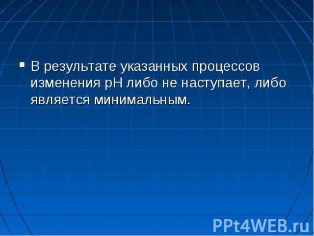 В результате указанных процессов изменения pH либо не наступает, либо является минимальным. В результате указанных процессов изменения pH либо не наступает, либо является минимальным.