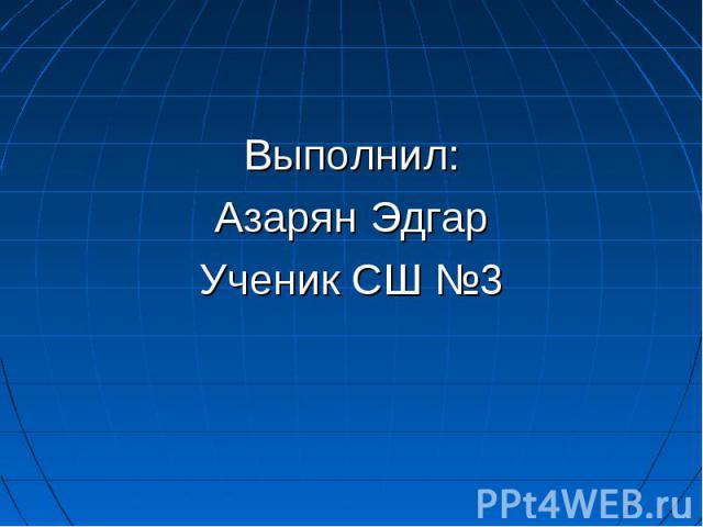Выполнил: Выполнил: Азарян Эдгар Ученик СШ №3