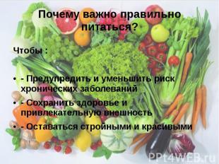 Почему важно правильно питаться? Чтобы : - Предупредить и уменьшить риск хрониче